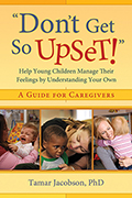 Don't Get So Upset: Help Young Children Manage Their Feelings by Understanding Your Own