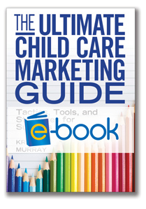 The Ultimate Child Care Marketing Guide (e-book): Tactics, Tools, and Strategies for Success