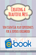 Creating a Beautiful Mess (e-book): Ten Essential Play Experiences for a Joyous Childhood