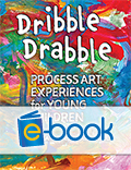 Dribble Drabble (e-book): Process Art Experiences for Young Children