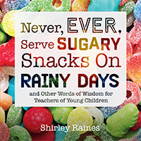 Never, Ever, Serve Sugary Snacks on Rainy Days: And Other Words of Wisdom for Teachers of Young Children 2nd Edition
